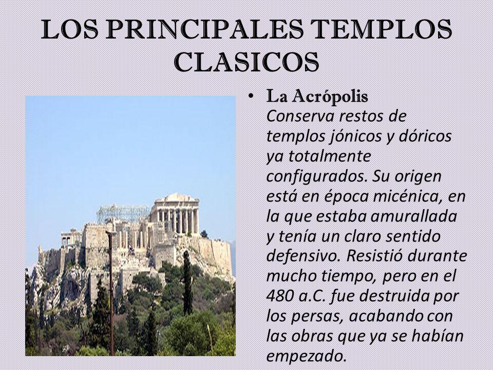 LOS PRINCIPALES TEMPLOS CLASICOS La Acrópolis Conserva restos de templos jónicos y dóricos ya totalmente configurados. Su origen está en época micénic