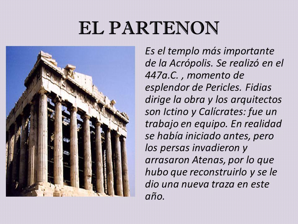 EL PARTENON Es el templo más importante de la Acrópolis. Se realizó en el 447a.C., momento de esplendor de Pericles. Fidias dirige la obra y los arqui