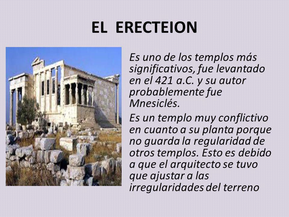 EL ERECTEION Es uno de los templos más significativos, fue levantado en el 421 a.C. y su autor probablemente fue Mnesiclés. Es un templo muy conflicti