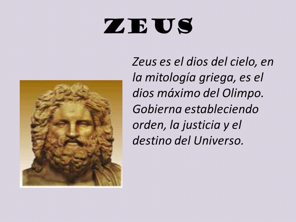 ZEUS Zeus es el dios del cielo, en la mitología griega, es el dios máximo del Olimpo. Gobierna estableciendo orden, la justicia y el destino del Unive