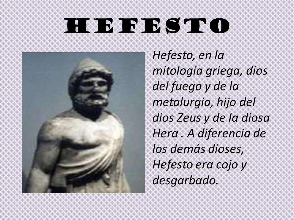 HEFESTO Hefesto, en la mitología griega, dios del fuego y de la metalurgia, hijo del dios Zeus y de la diosa Hera. A diferencia de los demás dioses, H