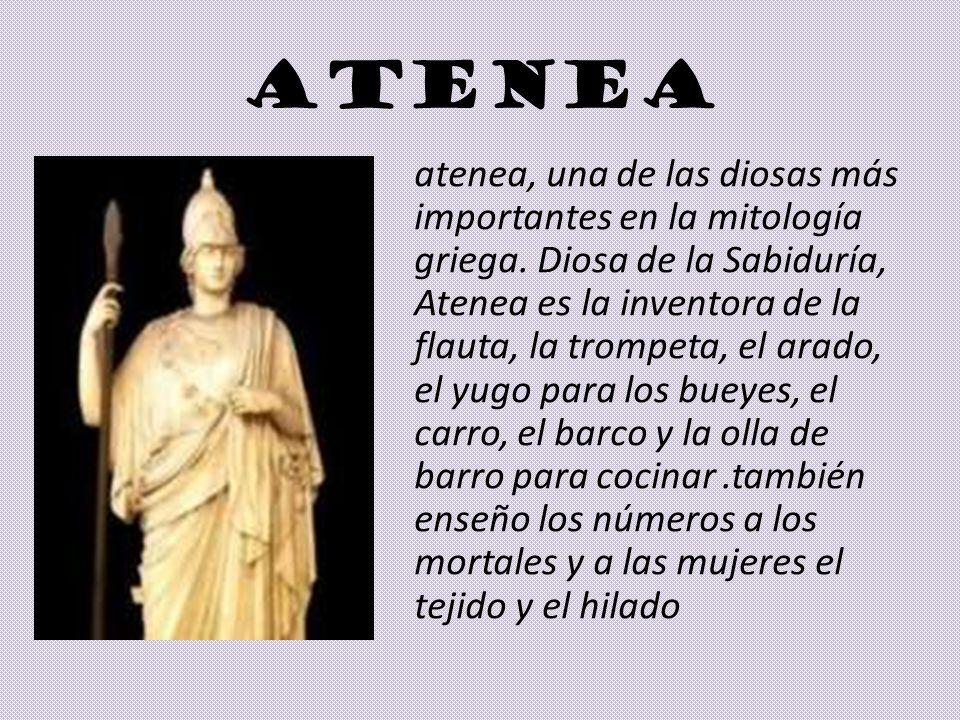 ATENEA atenea, una de las diosas más importantes en la mitología griega. Diosa de la Sabiduría, Atenea es la inventora de la flauta, la trompeta, el a