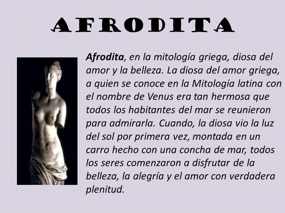 AFRODITA Afrodita, en la mitología griega, diosa del amor y la belleza. La diosa del amor griega, a quien se conoce en la Mitología latina con el nomb