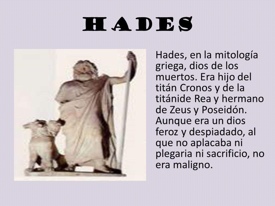 HADES Hades, en la mitología griega, dios de los muertos. Era hijo del titán Cronos y de la titánide Rea y hermano de Zeus y Poseidón. Aunque era un d