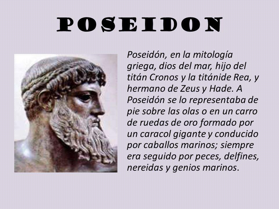 POSEIDON Poseidón, en la mitología griega, dios del mar, hijo del titán Cronos y la titánide Rea, y hermano de Zeus y Hade. A Poseidón se lo represent