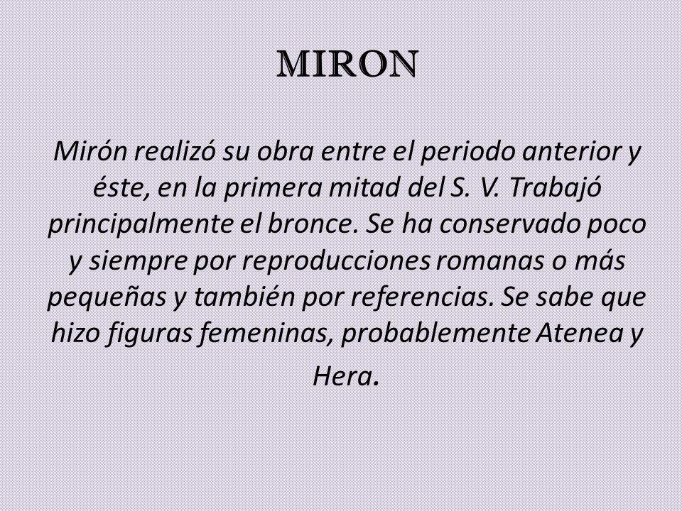 MIRON Mirón realizó su obra entre el periodo anterior y éste, en la primera mitad del S. V. Trabajó principalmente el bronce. Se ha conservado poco y