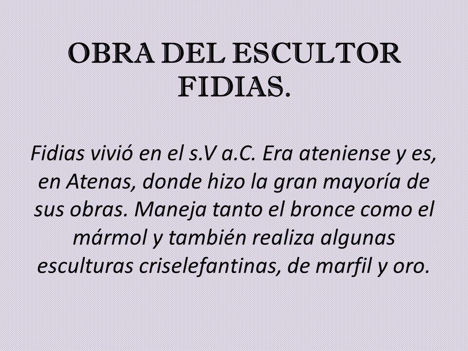 OBRA DEL ESCULTOR FIDIAS. Fidias vivió en el s.V a.C. Era ateniense y es, en Atenas, donde hizo la gran mayoría de sus obras. Maneja tanto el bronce c