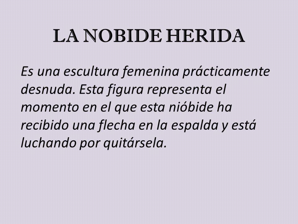 LA NOBIDE HERIDA Es una escultura femenina prácticamente desnuda. Esta figura representa el momento en el que esta nióbide ha recibido una flecha en l