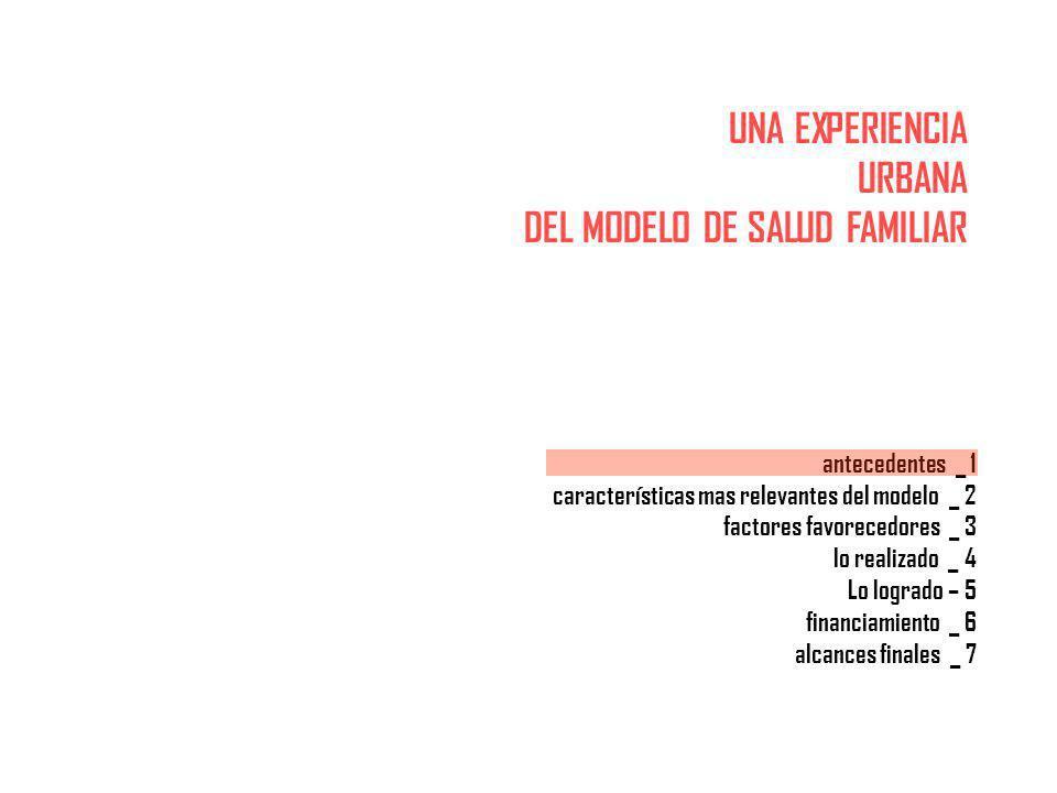 UNA EXPERIENCIA URBANA DEL MODELO DE SALUD FAMILIAR antecedentes _ 1 características mas relevantes del modelo _ 2 factores favorecedores _ 3 lo realizado _ 4 Lo logrado – 5 financiamiento _ 6 alcances finales _ 7