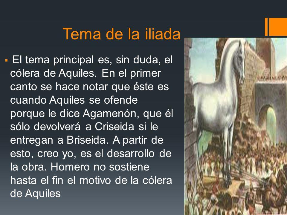 Tema de la iliada El tema principal es, sin duda, el cólera de Aquiles. En el primer canto se hace notar que éste es cuando Aquiles se ofende porque l