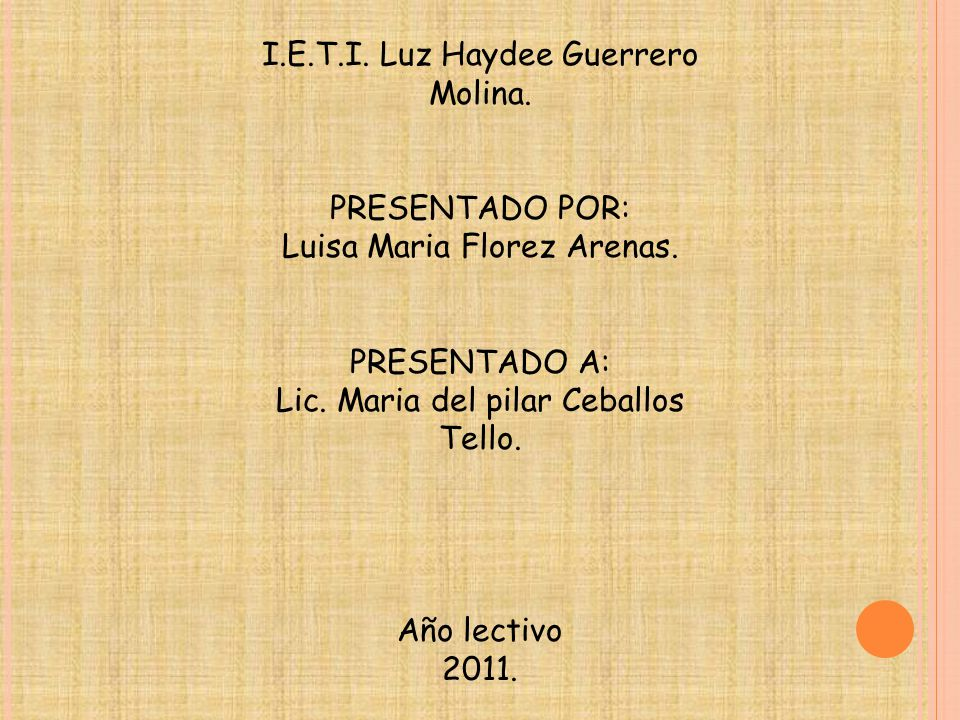 I.E.T.I. Luz Haydee Guerrero Molina. PRESENTADO POR: Luisa Maria Florez Arenas. PRESENTADO A: Lic. Maria del pilar Ceballos Tello. Año lectivo 2011.