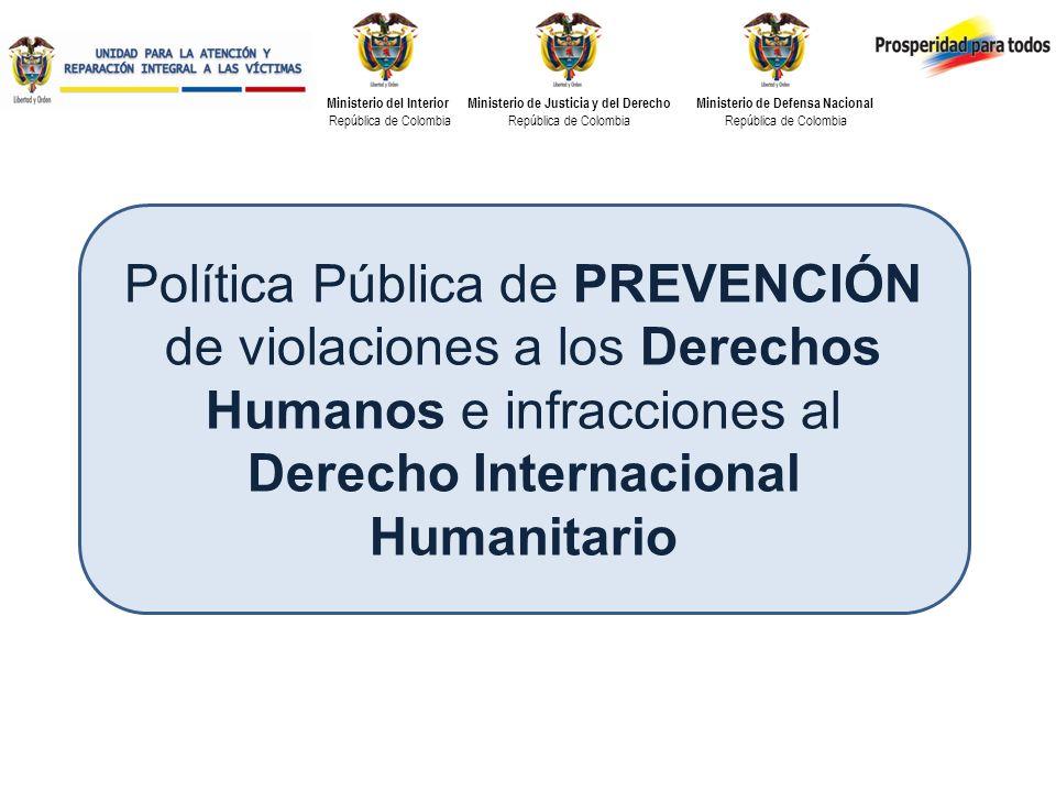 Ministerio del Interior República de Colombia Ministerio de Justicia y del Derecho República de Colombia Ministerio de Defensa Nacional República de Colombia Política Pública de PREVENCIÓN de violaciones a los Derechos Humanos e infracciones al Derecho Internacional Humanitario