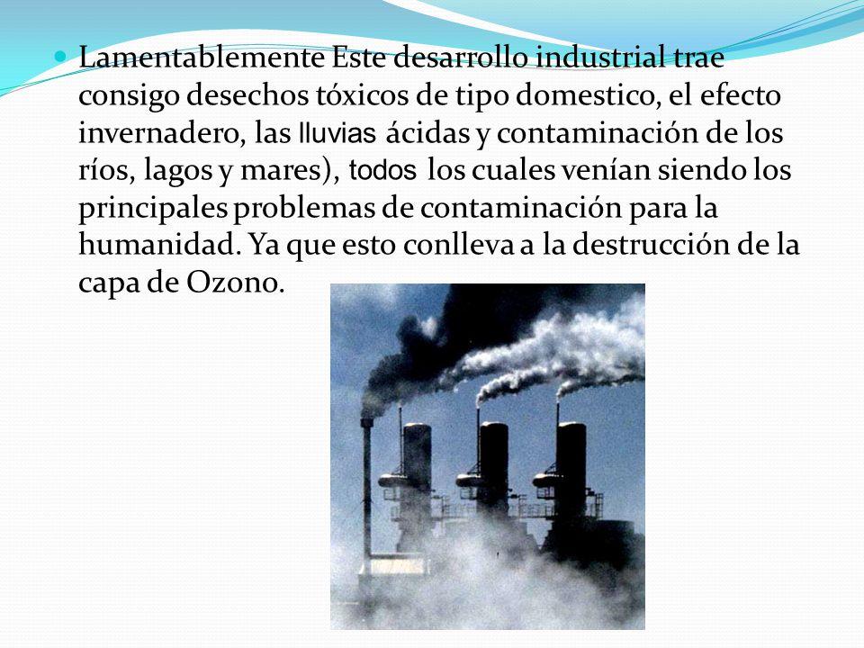 Lamentablemente Este desarrollo industrial trae consigo desechos tóxicos de tipo domestico, el efecto invernadero, las lluvias ácidas y contaminación