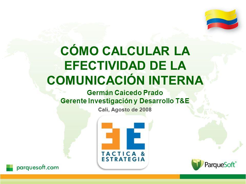CÓMO CALCULAR LA EFECTIVIDAD DE LA COMUNICACIÓN INTERNA Germán Caicedo Prado Gerente Investigación y Desarrollo T&E Cali, Agosto de 2008