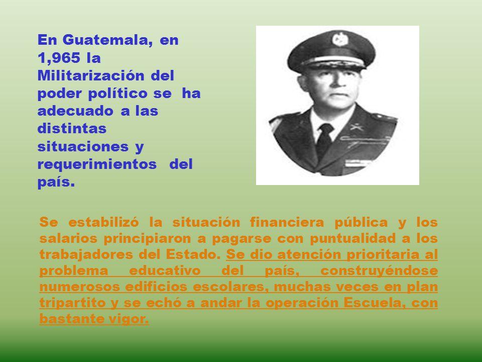 En Guatemala, en 1,965 la Militarización del poder político se ha adecuado a las distintas situaciones y requerimientos del país. Se estabilizó la sit