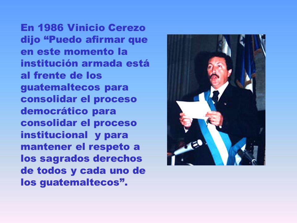 En 1986 Vinicio Cerezo dijo Puedo afirmar que en este momento la institución armada está al frente de los guatemaltecos para consolidar el proceso dem