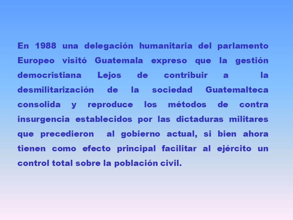 En 1988 una delegación humanitaria del parlamento Europeo visitó Guatemala expreso que la gestión democristiana Lejos de contribuir a la desmilitariza