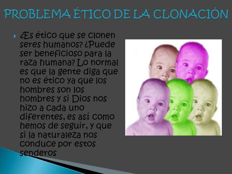 ¿Es ético que se clonen seres humanos? ¿Puede ser beneficioso para la raza humana? Lo normal es que la gente diga que no es ético ya que los hombres s