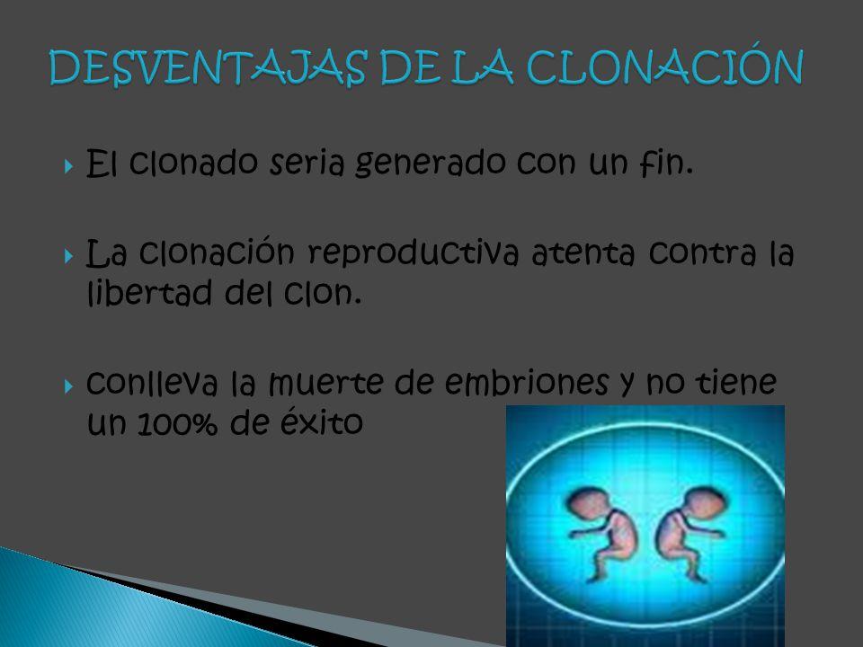 El clonado seria generado con un fin. La clonación reproductiva atenta contra la libertad del clon. conlleva la muerte de embriones y no tiene un 100%