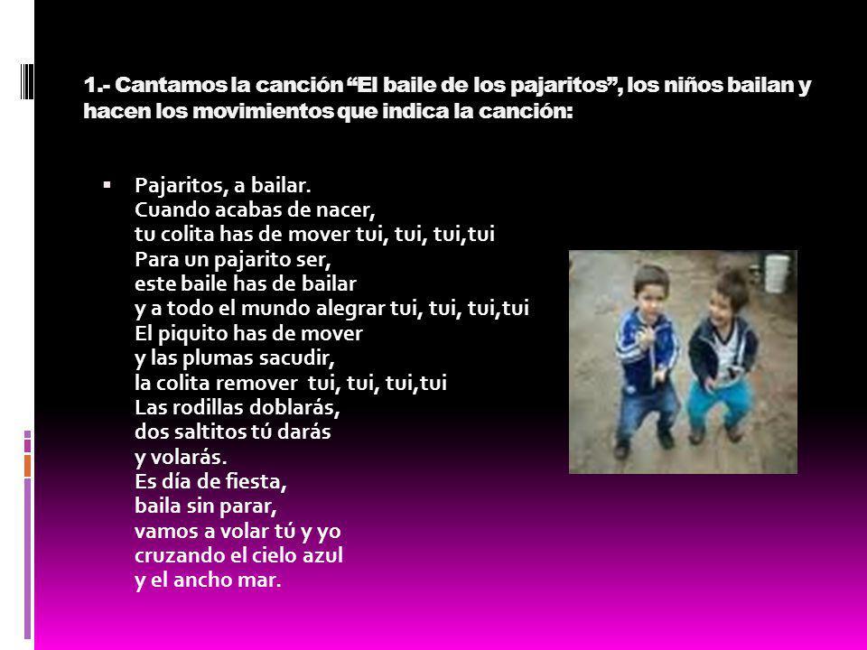 1.- Cantamos la canción El baile de los pajaritos, los niños bailan y hacen los movimientos que indica la canción: Pajaritos, a bailar. Cuando acabas
