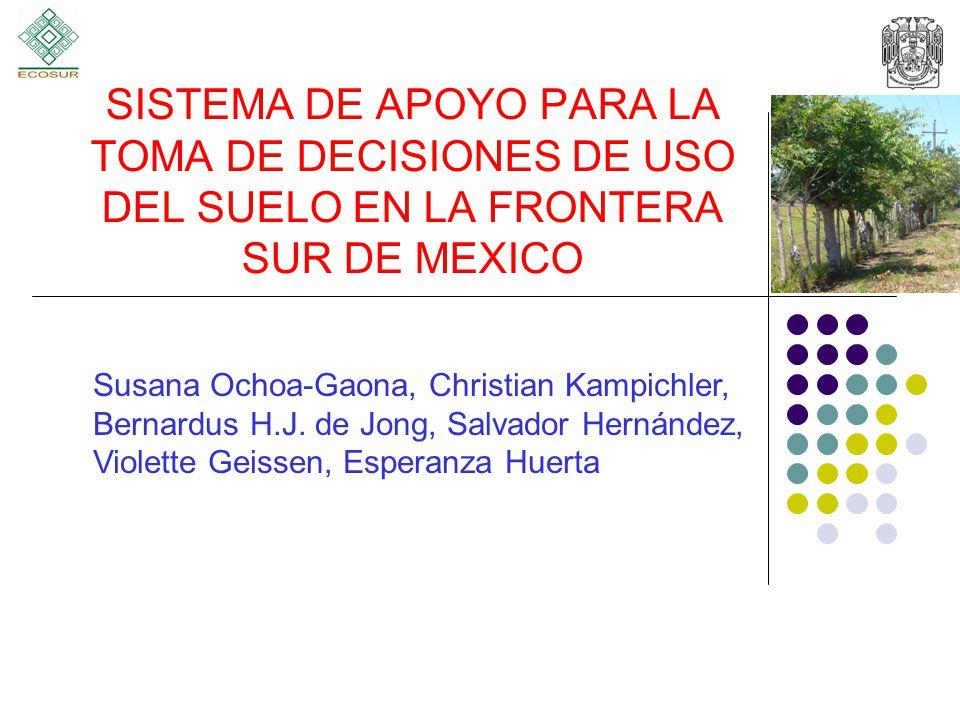 SISTEMA DE APOYO PARA LA TOMA DE DECISIONES DE USO DEL SUELO EN LA FRONTERA SUR DE MEXICO Susana Ochoa-Gaona, Christian Kampichler, Bernardus H.J.