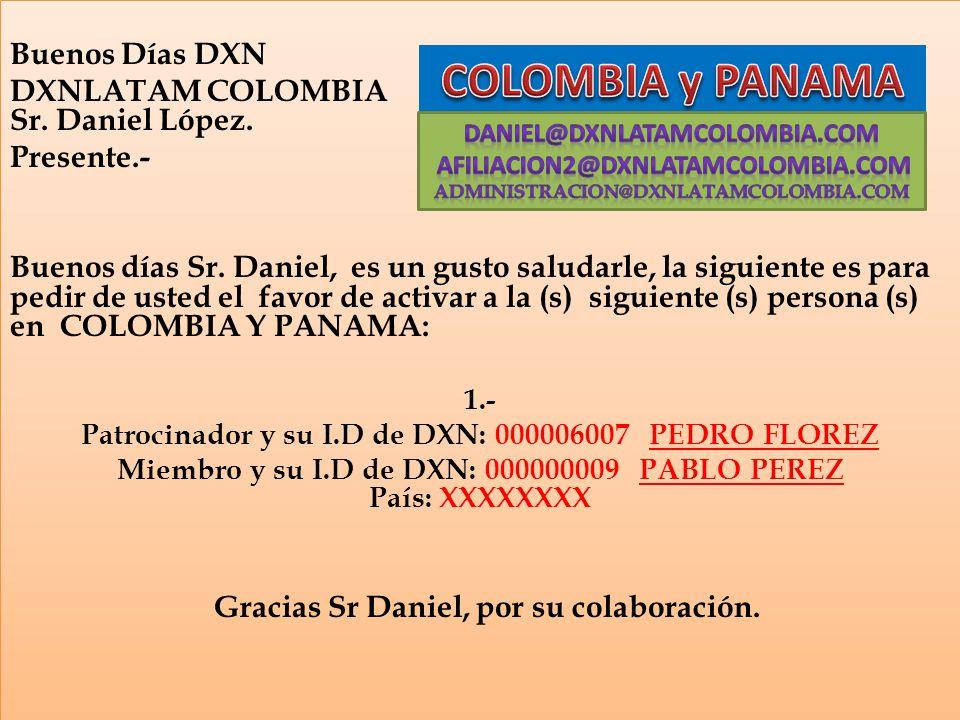 Buenos Días DXN DXNLATAM COLOMBIA Sr. Daniel López. Presente.- Buenos días Sr. Daniel, es un gusto saludarle, la siguiente es para pedir de usted el f
