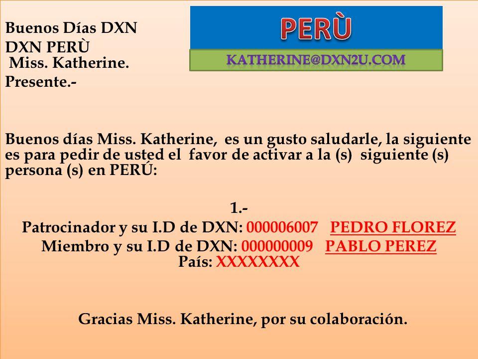 Buenos Días DXN DXN PERÙ Miss. Katherine. Presente.- Buenos días Miss. Katherine, es un gusto saludarle, la siguiente es para pedir de usted el favor