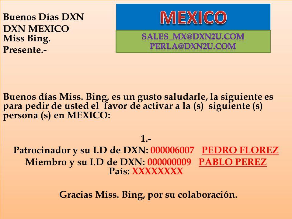 Buenos Días DXN DXN MEXICO Miss Bing. Presente.- Buenos días Miss. Bing, es un gusto saludarle, la siguiente es para pedir de usted el favor de activa