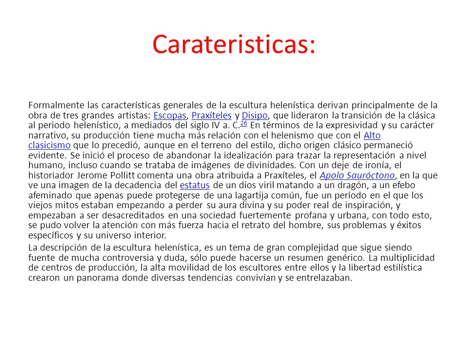 Carateristicas: Formalmente las características generales de la escultura helenística derivan principalmente de la obra de tres grandes artistas: Esco