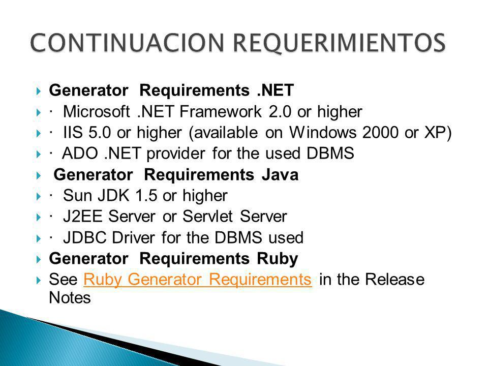 Generator Requirements.NET · Microsoft.NET Framework 2.0 or higher · IIS 5.0 or higher (available on Windows 2000 or XP) · ADO.NET provider for the used DBMS Generator Requirements Java · Sun JDK 1.5 or higher · J2EE Server or Servlet Server · JDBC Driver for the DBMS used Generator Requirements Ruby See Ruby Generator Requirements in the Release NotesRuby Generator Requirements