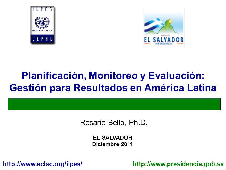EL SALVADOR Diciembre 2011 http://www.eclac.org/ilpes/ Rosario Bello, Ph.D. Planificación, Monitoreo y Evaluación: Gestión para Resultados en América