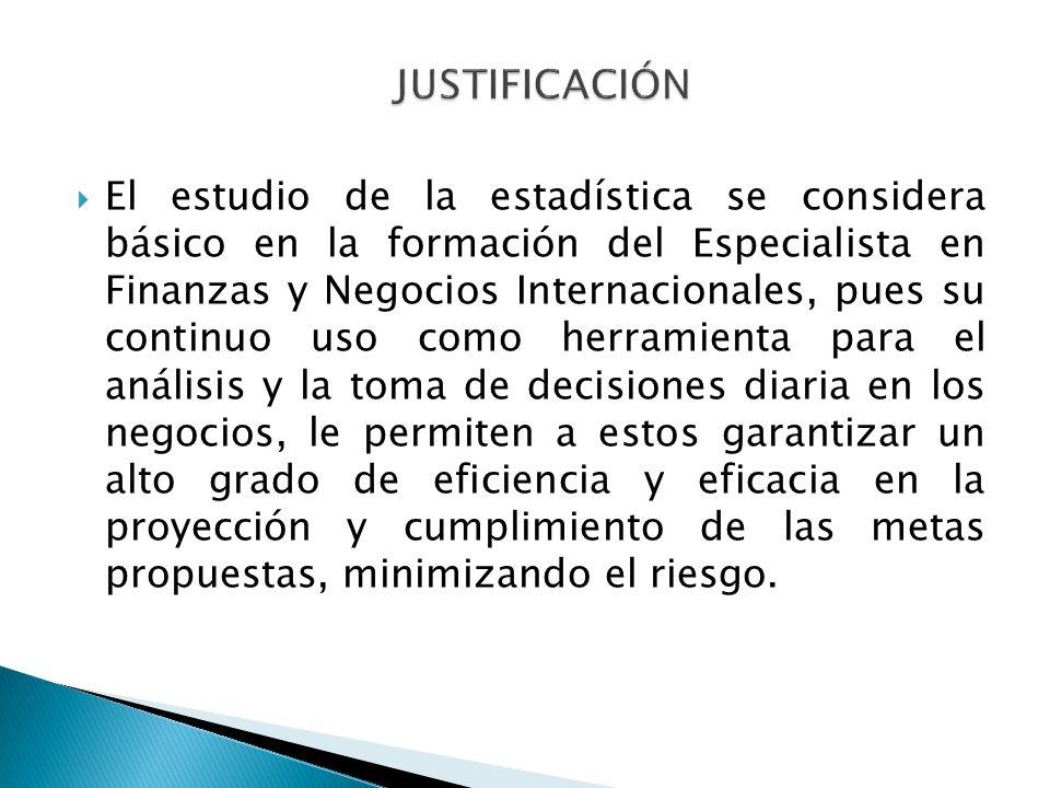 El estudio de la estadística se considera básico en la formación del Especialista en Finanzas y Negocios Internacionales, pues su continuo uso como he