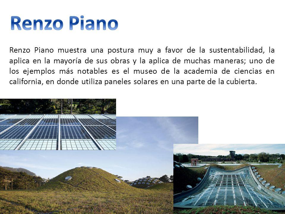 Renzo Piano muestra una postura muy a favor de la sustentabilidad, la aplica en la mayoría de sus obras y la aplica de muchas maneras; uno de los ejemplos más notables es el museo de la academia de ciencias en california, en donde utiliza paneles solares en una parte de la cubierta.