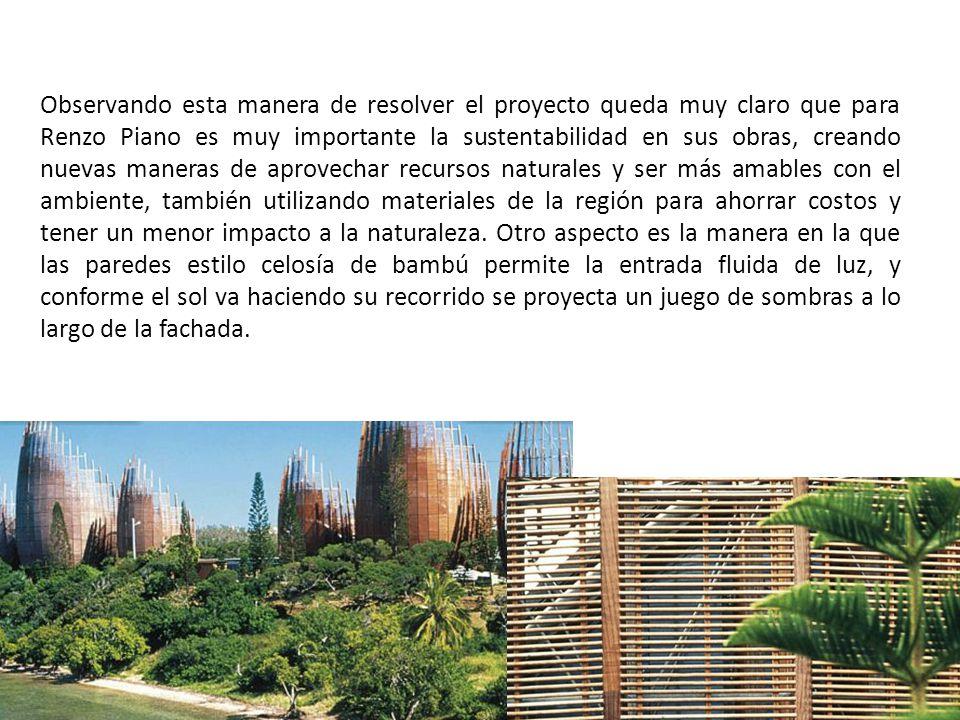 Observando esta manera de resolver el proyecto queda muy claro que para Renzo Piano es muy importante la sustentabilidad en sus obras, creando nuevas maneras de aprovechar recursos naturales y ser más amables con el ambiente, también utilizando materiales de la región para ahorrar costos y tener un menor impacto a la naturaleza.