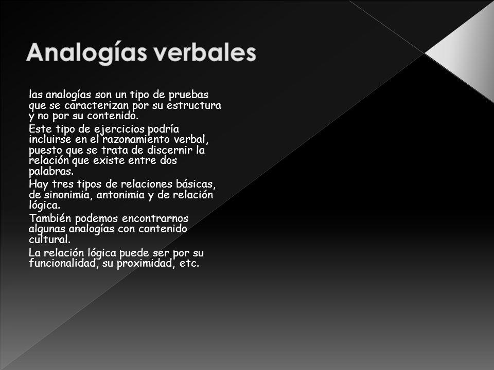 las analogías son un tipo de pruebas que se caracterizan por su estructura y no por su contenido. Este tipo de ejercicios podría incluirse en el razon