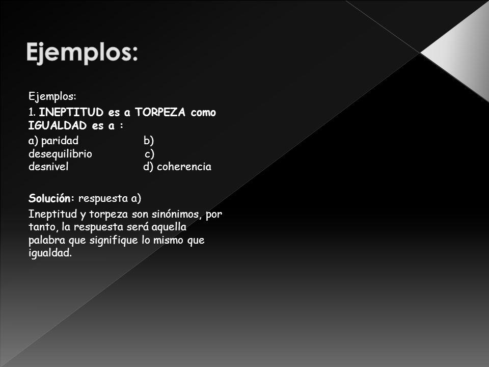 Ejemplos: 1. INEPTITUD es a TORPEZA como IGUALDAD es a : a) paridad b) desequilibrio c) desnivel d) coherencia Solución: respuesta a) Ineptitud y torp