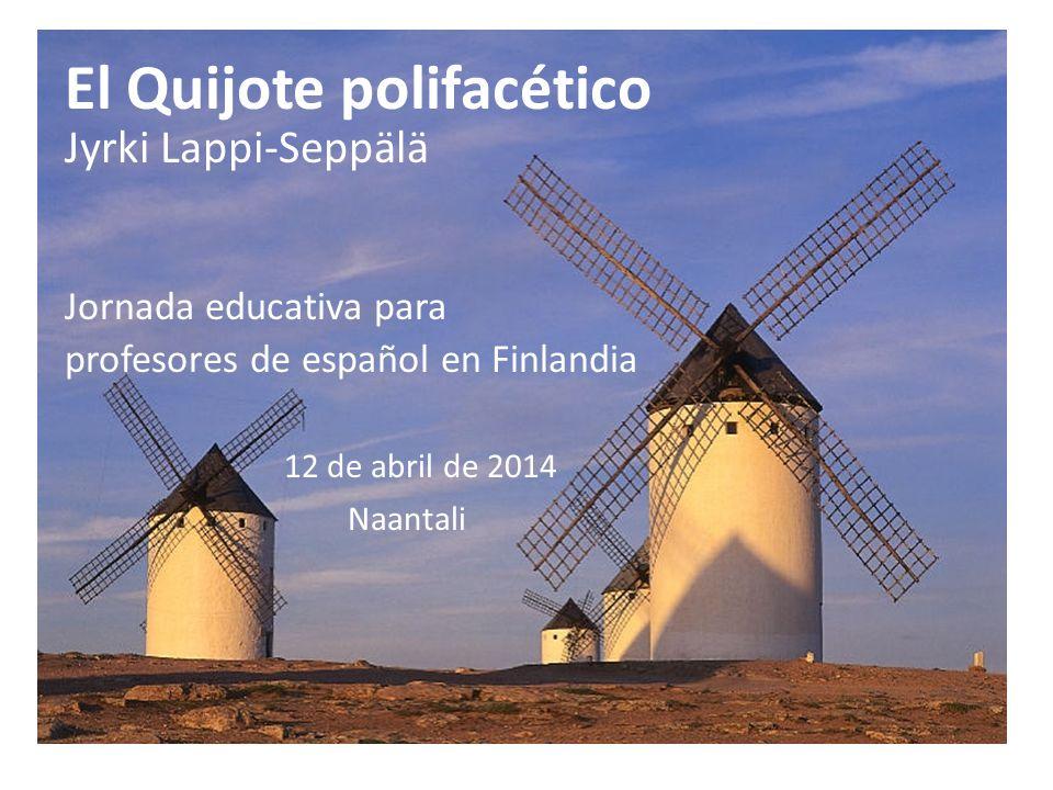 El Quijote polifacético Jyrki Lappi-Seppälä Jornada educativa para profesores de español en Finlandia 12 de abril de 2014 Naantali