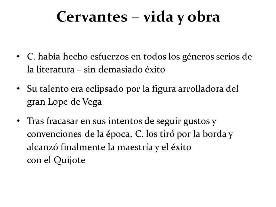 Cervantes – vida y obra C. había hecho esfuerzos en todos los géneros serios de la literatura – sin demasiado éxito Su talento era eclipsado por la fi