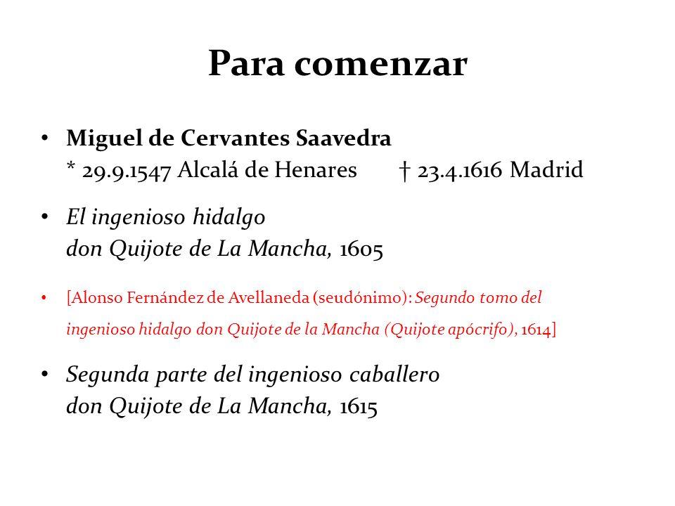 Para comenzar Miguel de Cervantes Saavedra * 29.9.1547 Alcalá de Henares 23.4.1616 Madrid El ingenioso hidalgo don Quijote de La Mancha, 1605 [Alonso