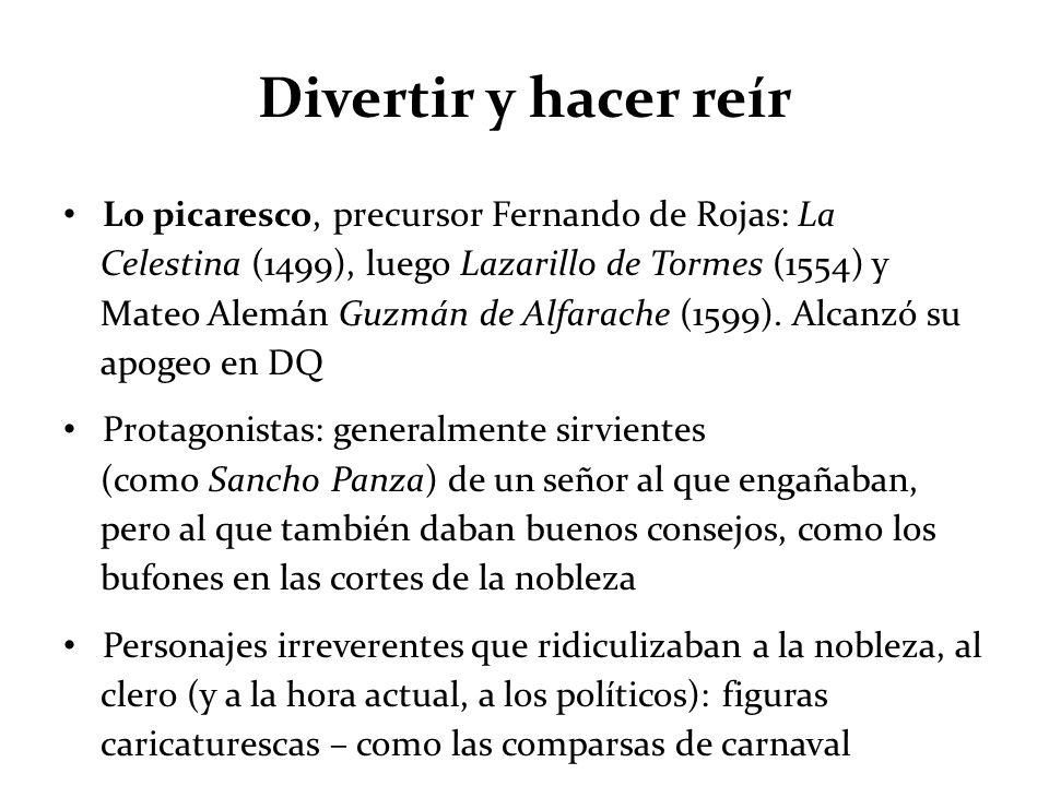 Divertir y hacer reír Lo picaresco, precursor Fernando de Rojas: La Celestina (1499), luego Lazarillo de Tormes (1554) y Mateo Alemán Guzmán de Alfara