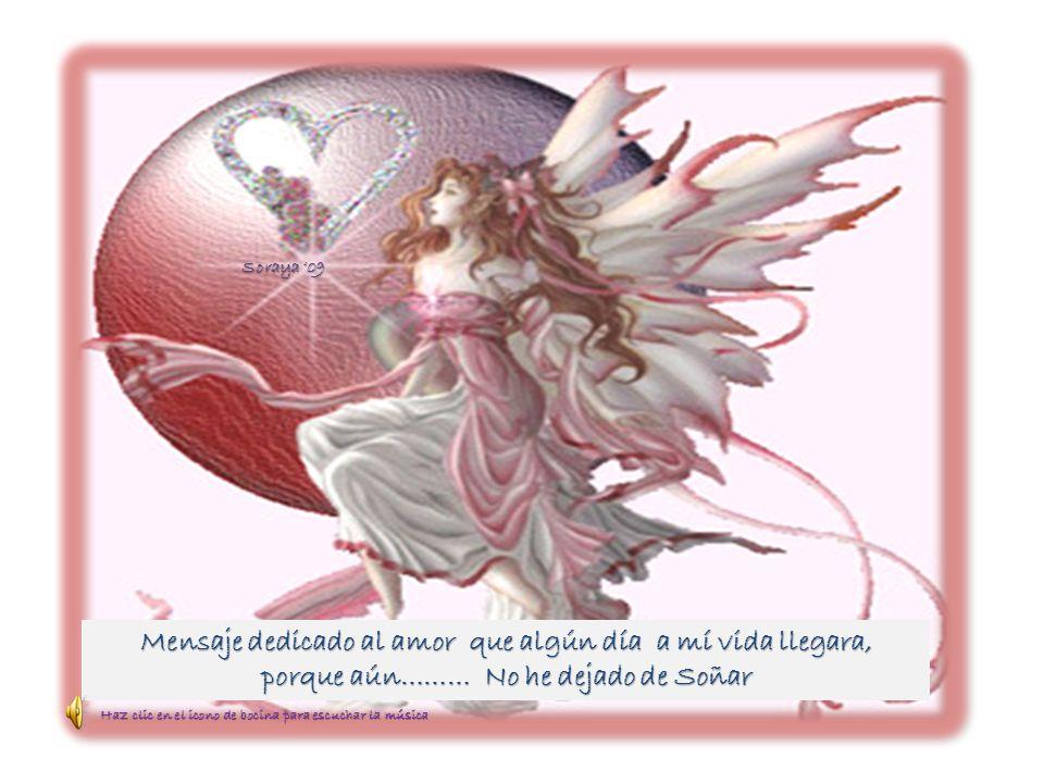 Mensaje dedicado al amor que algún día a mí vida llegara, porque aún……… No he dejado de Soñar Soraya 09 Haz clic en el icono de bocina para escuchar l