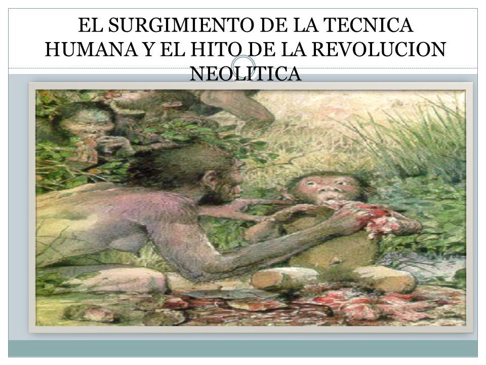 EL SURGIMIENTO DE LA TECNICA HUMANA Y EL HITO DE LA REVOLUCION NEOLITICA