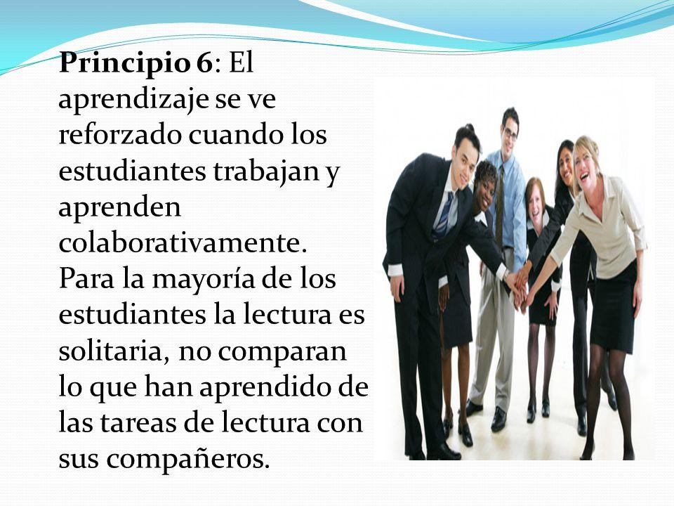 Principio 6: El aprendizaje se ve reforzado cuando los estudiantes trabajan y aprenden colaborativamente. Para la mayoría de los estudiantes la lectur