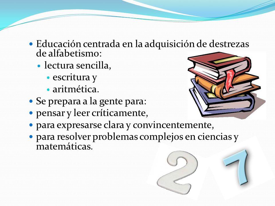 Educación centrada en la adquisición de destrezas de alfabetismo: lectura sencilla, escritura y aritmética. Se prepara a la gente para: pensar y leer