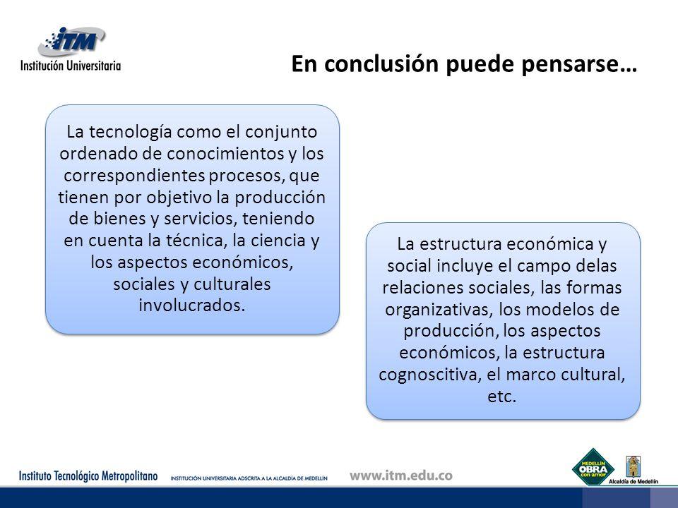 En conclusión puede pensarse… La tecnología como el conjunto ordenado de conocimientos y los correspondientes procesos, que tienen por objetivo la pro