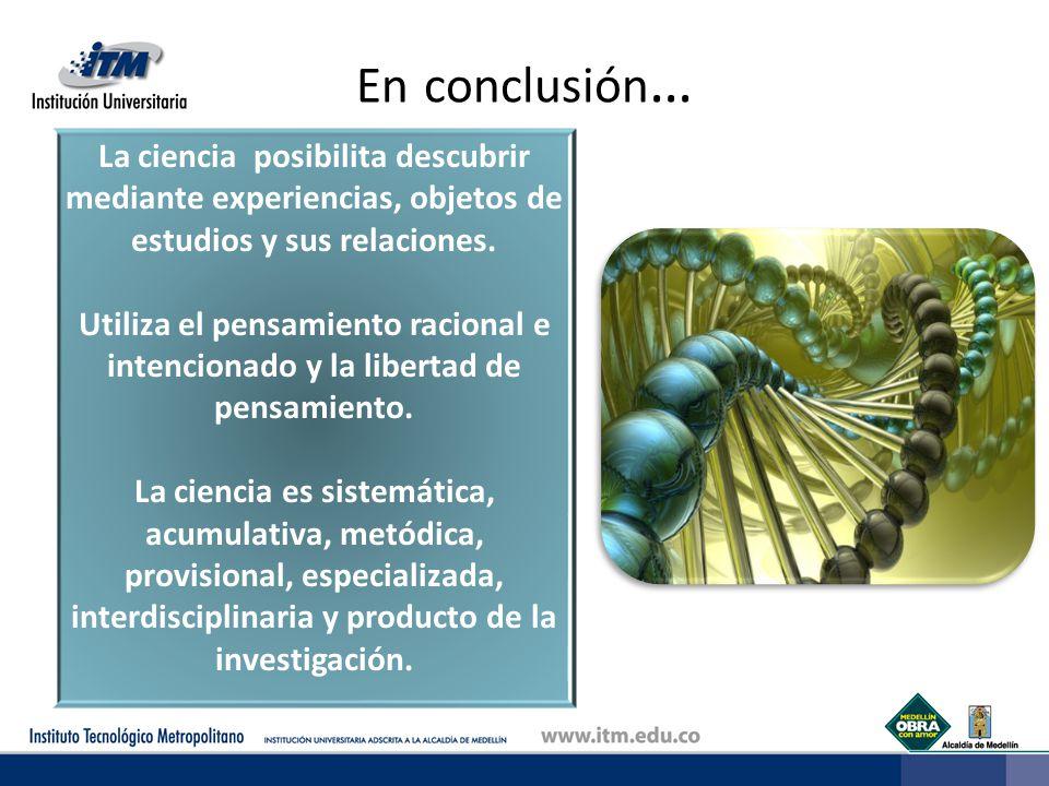 En conclusión … La ciencia posibilita descubrir mediante experiencias, objetos de estudios y sus relaciones. Utiliza el pensamiento racional e intenci