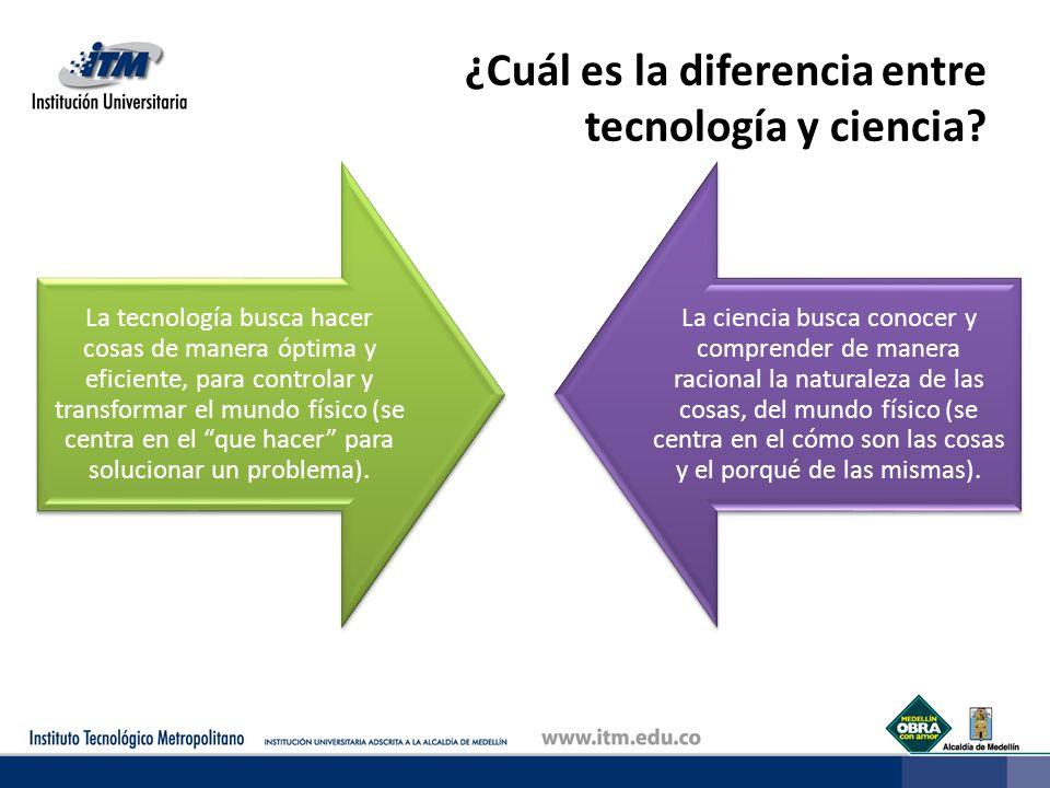 ¿Cuál es la diferencia entre tecnología y ciencia? La tecnología busca hacer cosas de manera óptima y eficiente, para controlar y transformar el mundo