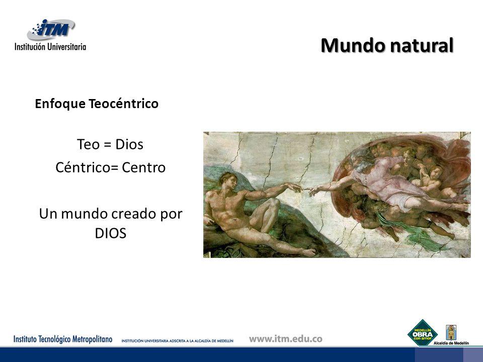 Mundo natural Enfoque Teocéntrico Teo = Dios Céntrico= Centro Un mundo creado por DIOS