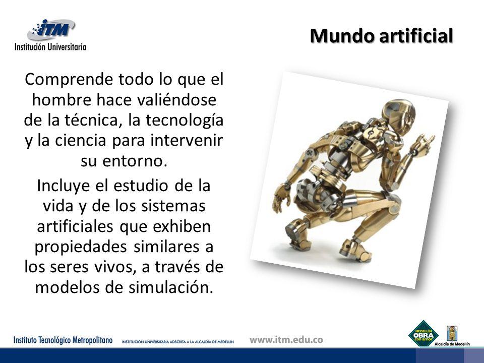 Mundo artificial Comprende todo lo que el hombre hace valiéndose de la técnica, la tecnología y la ciencia para intervenir su entorno. Incluye el estu