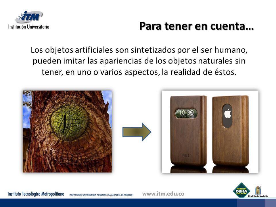 Para tener en cuenta… Los objetos artificiales son sintetizados por el ser humano, pueden imitar las apariencias de los objetos naturales sin tener, e